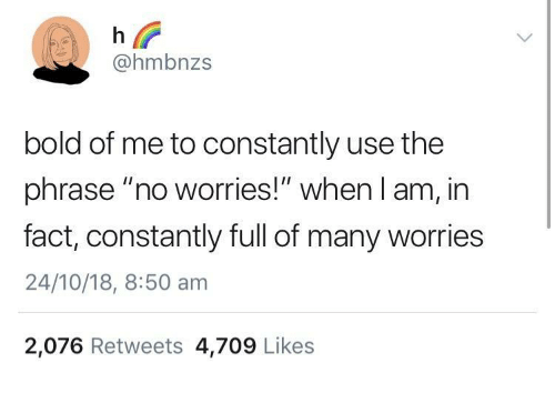 "Bold, Use, and Full: @hmbnzs  bold of me to constantly use the  phrase ""no worries!"" when I am, in  fact, constantly full of many worries  24/10/18, 8:50 am  2,076 Retweets 4,709 Likes"