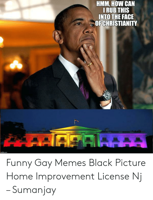 Funny, Memes, and Black: HMM, HOW CAN  IRUB THIS  INTO THE FACE  OF CHRISTIANITY  w  imgfio.com Funny Gay Memes Black Picture Home Improvement License Nj – Sumanjay