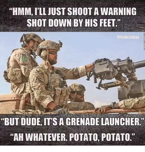 """Dude, Memes, and Potato: """"HMM, I'LL JUST SHOOT A WARNING  SHOT DOWN BY HIS FEET""""  VALHALLAWEAR  """"BUT DUDE, ITS A GRENADE LAUNCHER.  AH WHATEVER. POTATO, POTATO."""