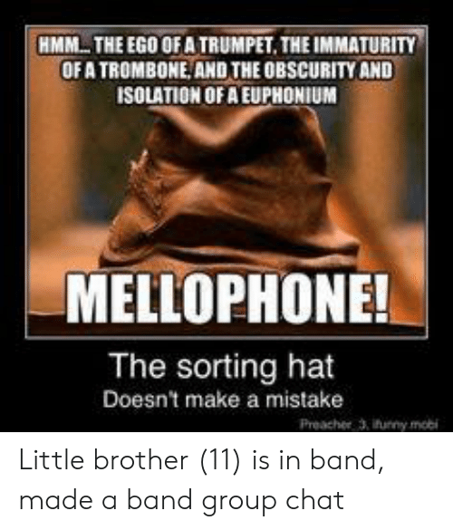 Immaturity: HMM THE EGO OF A TRUMPET. THE IMMATURITY  OF A TROMBONE AND THE OBSCURITY AND  ISOLATION OF A EUPHONIUM  MELLOPHONE!  The sorting hat  Doesn't make a mistake  Preacher 3, ifunny mobi Little brother (11) is in band, made a band group chat