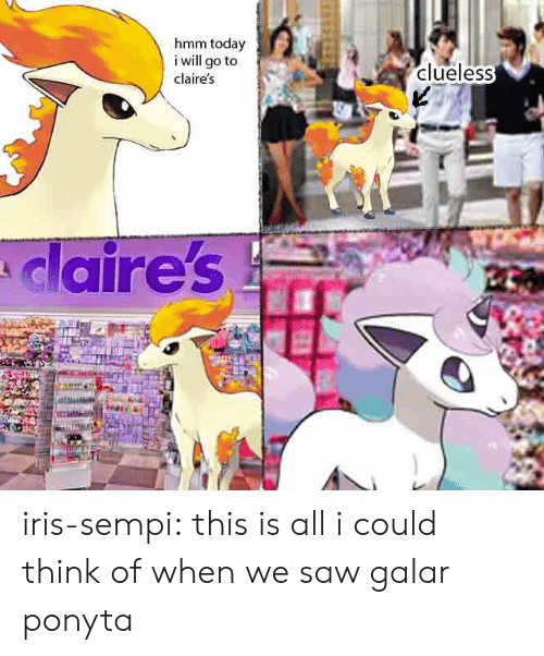 Iris: hmm today  i will go to  clueless  claire's  claire's iris-sempi:  this is all i could think of when we saw galar ponyta