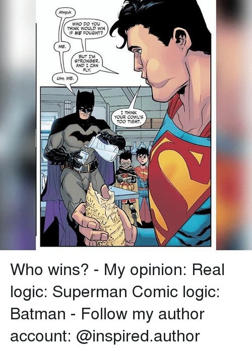 i can fly: Hmph.  WHO DO YOU  THINK WOULD WIN  IF WE FOUGHT?  ME.  BUT IM  STRONGER.  AND I CAN  FLY.  Umi ME.  I THINK  YOUR COWL'S  TOO TIGHT. Who wins? - My opinion: Real logic: Superman Comic logic: Batman - Follow my author account: @inspired.author