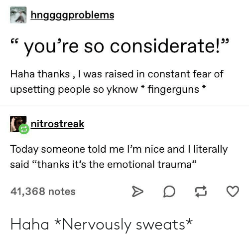 "Today, Fear, and Nice: hnggggproblems  CG  you're so considerate!""  Haha thanks, I was raised in constant fear of  upsetting people so yknow * fingerguns  nitrostreak  Today someone told me I'm nice and I literally  said ""thanks it's the emotional trauma""  41,368 notes Haha *Nervously sweats*"