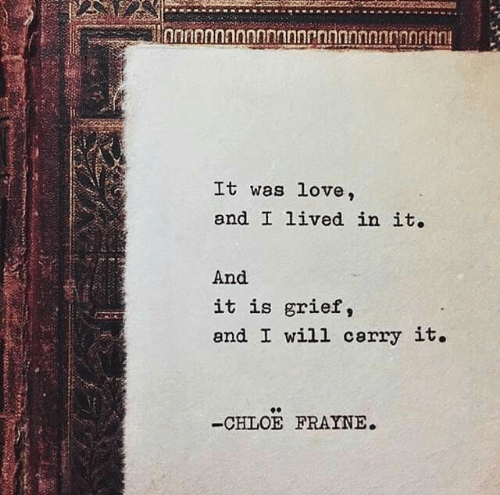 Grief: hnnannannnnnnnrnnnnnnnnnnin  It was love,  and I lived in it.  And  it is grief,  and I will cerry it.  -CHLOE FRAYNE