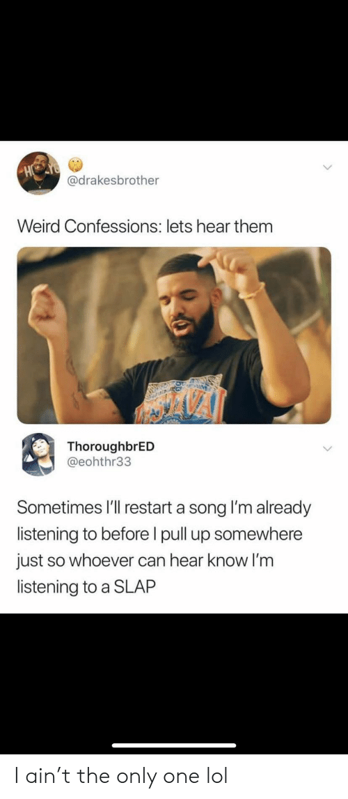 Lol, Weird, and Only One: HO  @drakesbrother  Weird Confessions: lets hear them  ThoroughbrED  @eohthr33  Sometimes I'll restart a song I'm already  listening to before I pull up somewhere  just so whoever can hear know I'm  listening to a SLAP I ain't the only one lol