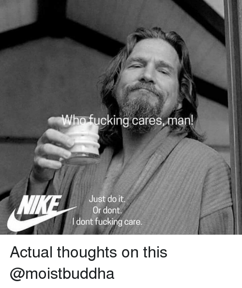 Fucking, Just Do It, and Dank Memes: ho fucking cares,man!  Just do it.  Or dont  I dont fucking care. Actual thoughts on this @moistbuddha