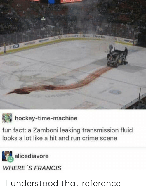 Crime, Hockey, and Run: hockey-time-machine  fun fact: a Zamboni leaking transmission fluid  looks a lot like a hit and run crime scene  alicediavore  WHERE 'S FRANCIS I understood that reference