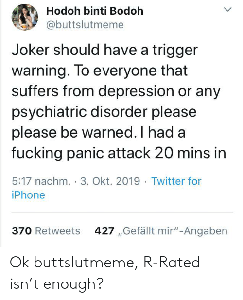 "Fucking, Iphone, and Joker: Hodoh binti Bodoh  @buttslutmeme  Joker should have a trigger  warning. To everyone that  suffers from depression or any  psychiatric disorder please  please be warned. I had a  fucking panic attack 20 mins in  5:17 nachm. 3. Okt. 2019 . Twitter for  iPhone  427 ,Gefällt mir""-Angaben  370 Retweets Ok buttslutmeme, R-Rated isn't enough?"