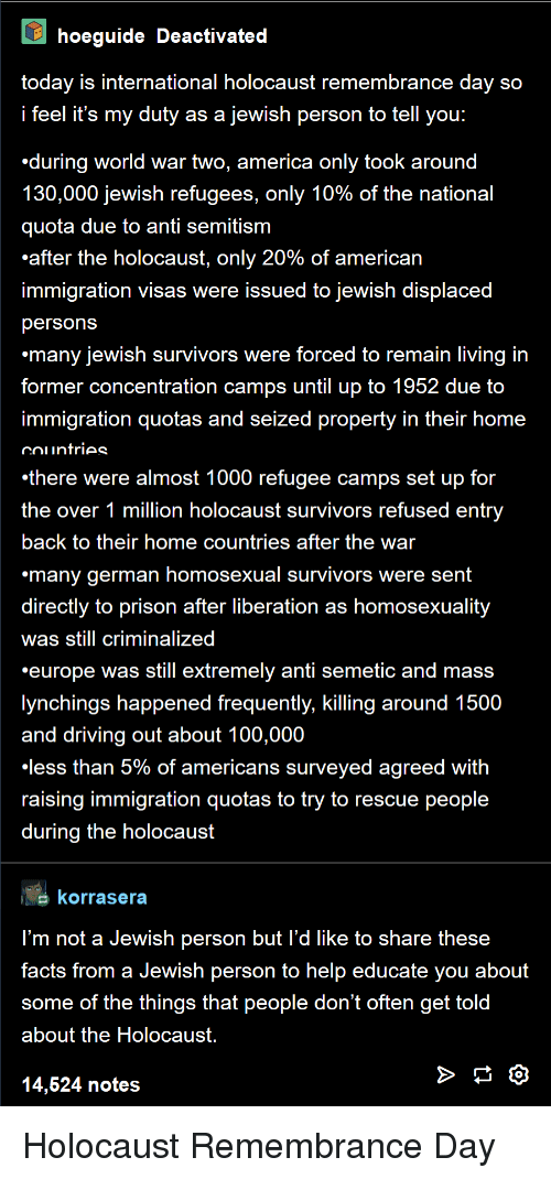 Refugees: hoeguide Deactivated  today is international holocaust remembrance day so  feel it's my duty as a jewish person to tell you:  during world war two, america only took around  130,000 Jewish refugees, only 10% of the national  quota due to anti semitism  after the holocaust, only 2  immigration visas were issued to jewish displaced  personsS  many jewish survivors were forced to remain living in  former concentration camps until up to 1952 due to  immigration quotas and seized property in their home  0% of american  there were almost 1000 refugee camps set up for  the over 1 million holocaust survivors refused entry  back to their home countries after the war  many german homosexual survivors were sent  directly to prison after liberation as homosexuality  was still criminalized  europe was still extremely anti semetic and mass  lynchings happened frequently, killing around 1500  and driving out about 100,000  less than 5% of americans surveyed agreed with  raising immiaration quotas to try to rescue people  during the holocaust  korrasera  l'm not a Jewish person but l'd like to share these  facts from a Jewish person to help educate you about  some of the things that people don't often get told  about the Holocaust  14,624 notes Holocaust Remembrance Day