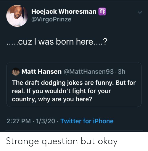 Wouldnt: Hoejack Whoresman m  @VirgoPrinze  ..cuz I was born here....?  Matt Hansen @MattHansen93 · 3h  The draft dodging jokes are funny. But for  real. If you wouldn't fight for your  country, why are you here?  2:27 PM · 1/3/20 · Twitter for iPhone Strange question but okay