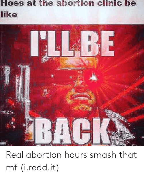 Hoes, Smashing, and Abortion: Hoes at the abortion clinic be  ike  ILLBE  BACK  2. Real abortion hours smash that mf (i.redd.it)