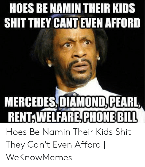 Mercedes, Phone, and Diamond: HOES BE NAMIN THEIR KIDS  SHIT THEY CANTEVEN AFFORD  MERCEDES,DIAMOND,PEARL,  RENT WELFARE,PHONE BILL Hoes Be Namin Their Kids Shit They Can't Even Afford | WeKnowMemes