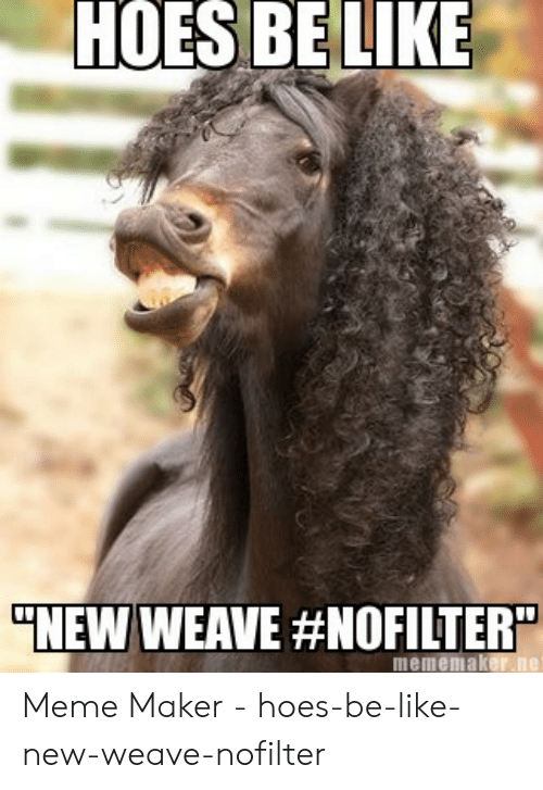 Hoes Be Like Memes: HOES BELIKE  NEW WEAVE #NOFILTERY  mememaker.ne Meme Maker - hoes-be-like-new-weave-nofilter