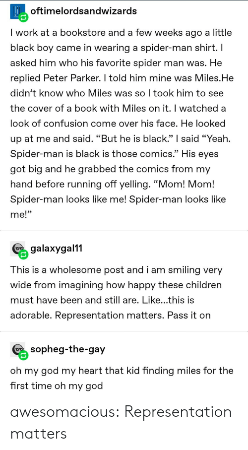 "And Still: Hoftimelordsandwizards  I work at a bookstore and a few weeks ago a little  black boy came in wearing a spider-man shirt. I  asked him who his favorite spider man was. He  replied Peter Parker. I told him mine was Miles.He  didn't know who Miles was so I took him to see  the cover of a book with Miles on it. I watched a  look of confusion come over his face. He looked  up at me and said. ""But he is black."" said ""Yeah.  Spider-man is black is those comics.""  His  eyes  got big and he grabbed the comics from my  hand before running off yelling. ""Mom! Mom!  Spider-man looks like me! Spider-man looks like  me!""  galaxygal11  This is a wholesome post and i am smiling very  wide from imagining how happy these children  must have been and still are. Like...this is  adorable. Representation matters. Pass it on  sopheg-the-gay  oh my god my heart that kid finding miles for the  first time oh my god awesomacious:  Representation matters"