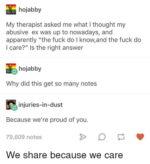 """Apparently, Fuck, and Proud: hojabby  My therapist asked me what I thought my  abusive ex was up to nowadays, and  apparently """"the fuck do I know,and the fuck do  I care?"""" Is the right answer  hojabby  Why did this get so many notes  injuries-in-dust  Because we're proud of you.  79,609 notes We share because we care"""