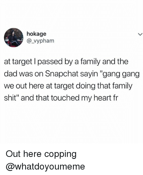 "Copping: hokage  @vypham  at target l passed by a family and the  dad was on Snapchat sayin ""gang gang  we out here at target doing that family  shit"" and that touched my heart fr Out here copping @whatdoyoumeme"