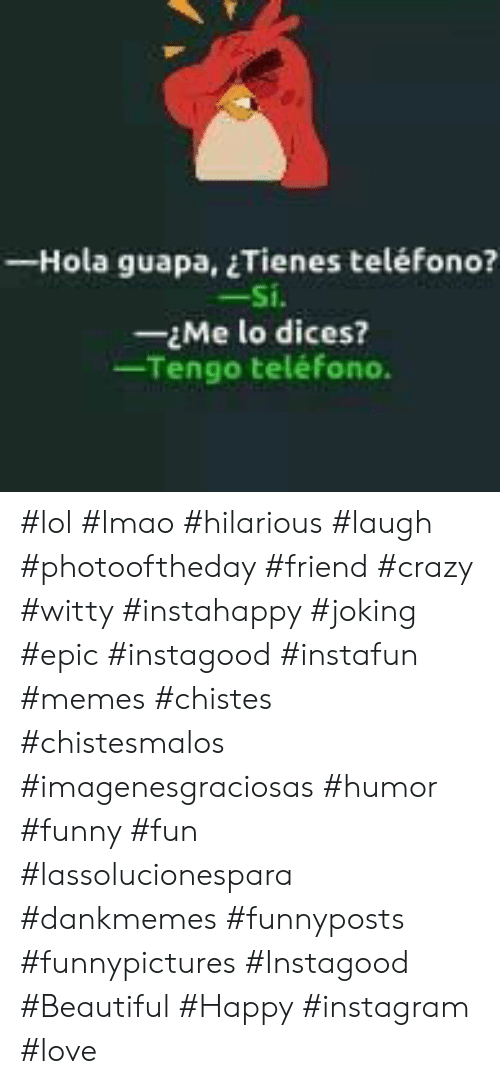 Hilarious Laugh: - Hola guapa, Tienes teléfono?  -Si.  -Me lo dices?  Tengo teléfono. #lol #lmao #hilarious #laugh #photooftheday #friend #crazy #witty #instahappy  #joking #epic #instagood #instafun #memes #chistes #chistesmalos #imagenesgraciosas #humor #funny  #fun #lassolucionespara #dankmemes   #funnyposts #funnypictures #Instagood  #Beautiful #Happy #instagram #love