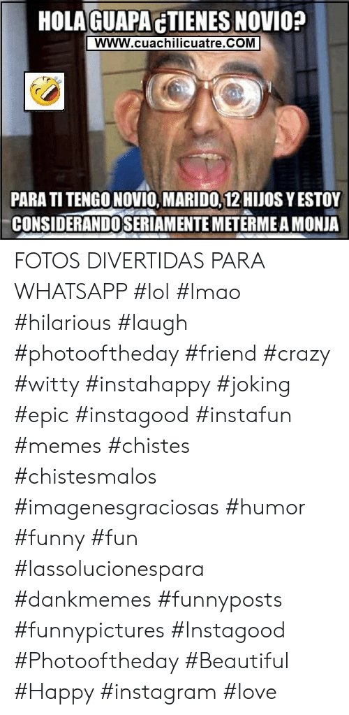 witty: HOLAGUAPACTIENES NOVIO?  wWW.cuachilicuatre.COM  PARA TI TENGO NOVIO, MARIDO, 12 HJOS YESTOY  CONSIDERANDOSERIAMENTE METERMEA MONJA FOTOS DIVERTIDAS PARA WHATSAPP   #lol #lmao #hilarious #laugh #photooftheday #friend #crazy #witty #instahappy #joking #epic #instagood #instafun #memes #chistes #chistesmalos #imagenesgraciosas #humor #funny #fun #lassolucionespara #dankmemes   #funnyposts #funnypictures #Instagood #Photooftheday #Beautiful #Happy #instagram #love