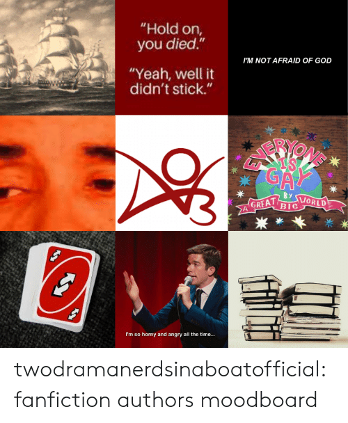 "Fanfiction, God, and Horny: ""Hold on,  you died.""  I'M NOT AFRAID OF GOD  ""Yeah, well it  didn't stick.""  GA  By  GREAT  BIG  ORLD  I'm so horny and angry all the time... twodramanerdsinaboatofficial:fanfiction authors moodboard"
