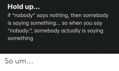 """Says Nothing: Hold up...  If """"nobody"""" says nothing, then somebody  is saying something... so when you say  """"nobody:"""", somebody actually is saying  something So um..."""