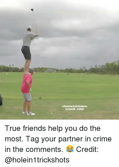 Crime, Friends, and Memes: @holeinltrickshots  @coach rusty True friends help you do the most. Tag your partner in crime in the comments. 😂 Credit: @holein1trickshots