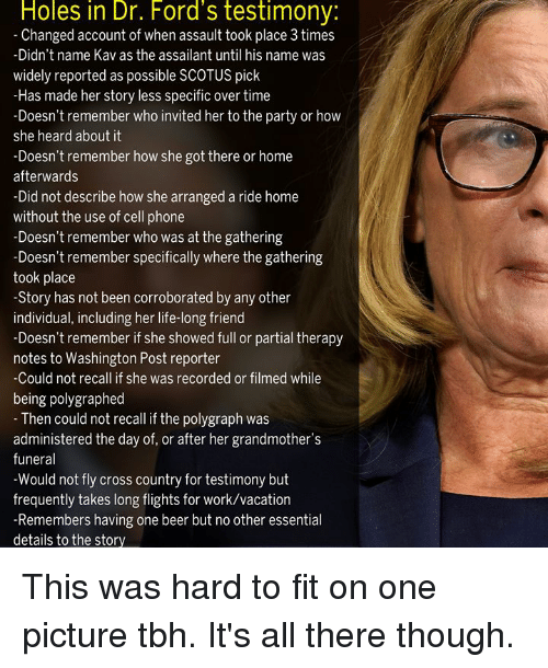 Fords: Holes in Dr. Ford's testimony:  Changed account of when assault took place 3 times  -Didn't name Kav as the assailant until his name was  widely reported as possible SCOTUS pick  -Has made her story less specific over time  -Doesn't remember who invited her to the party or how  she heard about it  -Doesn't remember how she got there or home  afterwards  -Did not describe how she arranged a ride home  without the use of cell phone  -Doesn't remember who was at the gathering  semmber specificaly where the gathering  took place  -Story has not been corroborated by any other  individual, including her life-long friend  -Doesn't remember if she showed full or partial therapy  notes to Washington Post reporter  Could not recall if she was recorded or filmed while  being polygraphed  Then could not recall if the polygraph was  administered the day of, or after her grandmother's  funeral  -Would not fly cross country for testimony but  frequently takes long flights for work/vacation  -Remembers having one beer but no other essential  details to the story This was hard to fit on one picture tbh. It's all there though.