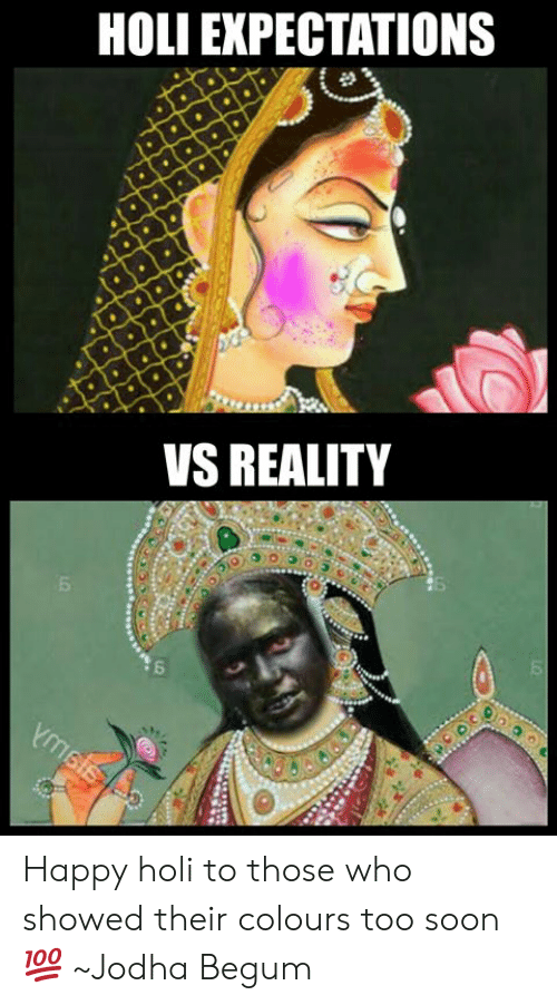 Begum: HOLI EXPECTATIONS  VS REALITY Happy holi to those who showed their colours too soon 💯  ~Jodha Begum