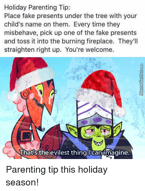 Memes, 🤖, and Name: Holiday Parenting Tip:  Place fake presents under the tree with your  child's name on them. Every time they  misbehave, pick up one of the fake presents  and toss it into the burning fireplace. They'll  straighten right up. You're welcome.  That's the evilest thing I Canimagine. Parenting tip this holiday season!