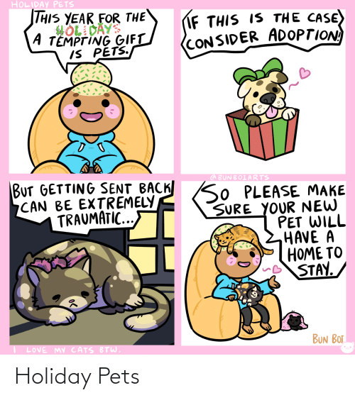 bot: HOLIDAY PETS  THIS YEAR FOR THE  HOL DAYS  A TEMPTING GIFT  IS PETS.  IF THIS IS THE CASE)  (CONSIDER ADOPTION  BUT GETTING SENT BACK SO PLEASE MAKE  CAN BE EXTREMELY  TRAUMATIC...  @ BUNBOIARTS  SURE YOUR NEW  PET WILL  HAVE A  HOME TO  STAY.  BUN BOT  LOVE MY CATS BTW. Holiday Pets