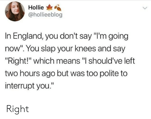 "England, Means, and You: Hollie  @hollieeblog  In England, you don't say ""I'm going  now"". You slap your knees and say  Right!"" which means ""l should've left  two hours ago but was too polite to  interrupt you."" Right"