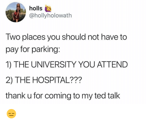 Memes, Ted, and Hospital: holls  @hollyholowath  Two places you should not have to  pay for parking:  1) THE UNIVERSITY YOU ATTEND  2) THE HOSPITAL???  thank u for coming to my ted tallk 😑