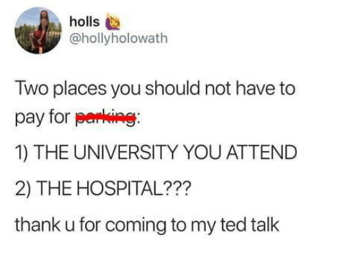ted talk: holls  @hollyholowath  Two places you should not have to  pay for perking  1) THE UNIVERSITY YOU ATTEND  2) THE HOSPITAL???  thank u for coming to my ted talk