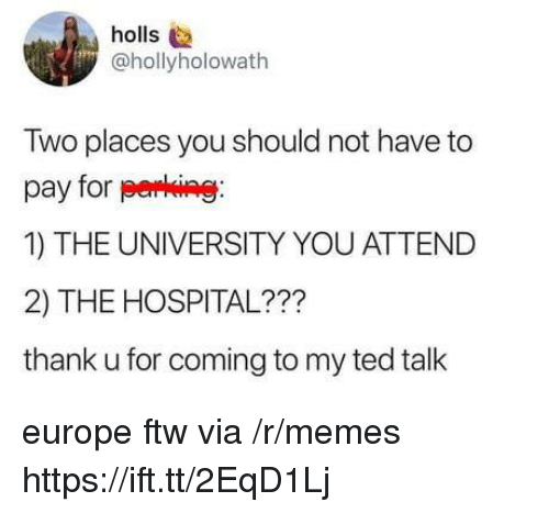 ftw: holls  @hollyholowath  Two places you should not have to  pay for perking  1) THE UNIVERSITY YOU ATTEND  2) THE HOSPITAL???  thank u for coming to my ted talk europe ftw via /r/memes https://ift.tt/2EqD1Lj