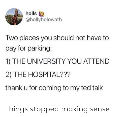 ted talk: holls  @hollyholowath  Two places you should not have to  pay for parking:  1) THE UNIVERSITY YOU ATTEND  2) THE HOSPITAL???  thank u for coming to my ted talk Things stopped making sense