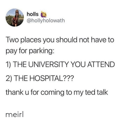 ted talk: holls  @hollyholowath  Two places you should not have to  pay for parking:  1) THE UNIVERSITY YOU ATTEND  2) THE HOSPITAL???  thank u for coming to my ted talk meirl