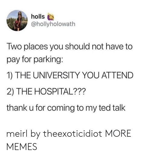 ted talk: holls  @hollyholowath  Two places you should not have to  pay for parking:  1) THE UNIVERSITY YOU ATTEND  2) THE HOSPITAL???  thank u for coming to my ted talk meirl by theexoticidiot MORE MEMES
