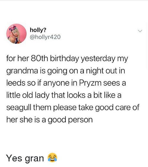 Birthday, Grandma, and Memes: holly?  @hollyr420  for her 80th birthday yesterday my  grandma is going on a night out in  leeds so if anyone in Pryzm sees a  little old lady that looks a bit like a  seagull them please take good care of  her she is a good person Yes gran 😂