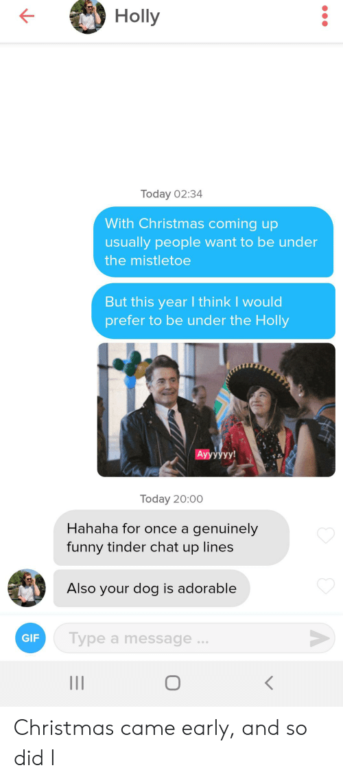 Funny Tinder: Holly  Today 02:34  With Christmas coming up  usually people want to be under  the mistletoe  But this year I think I would  prefer to be under the Holly  Ayyуууу!  Today 20:00  Hahaha for once a genuinely  funny tinder chat up lines  Also your dog is adorable  Type a message  GIF Christmas came early, and so did I