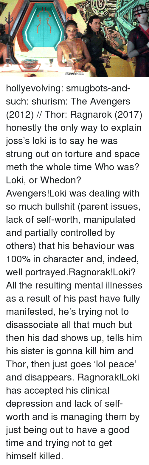 Anaconda, Dad, and Tumblr: hollyevolving:  smugbots-and-such:  shurism: The Avengers (2012) // Thor: Ragnarok (2017) honestly the only way to explain joss's loki is to say he was strung out on torture and space meth the whole time  Who was? Loki, or Whedon?  Avengers!Loki was dealing with so much bullshit (parent issues, lack of self-worth, manipulated and partially controlled by others) that his behaviour was 100% in character and, indeed, well portrayed.Ragnorak!Loki? All the resulting mental illnesses as a result of his past have fully manifested, he's trying not to disassociate all that much but then his dad shows up, tells him his sister is gonna kill him and Thor, then just goes 'lol peace' and disappears. Ragnorak!Loki has accepted his clinical depression and lack of self-worth and is managing them by just being out to have a good time and trying not to get himself killed.