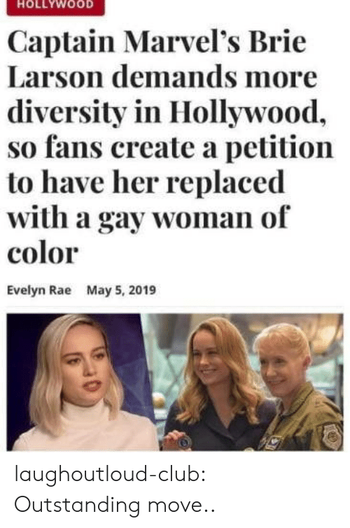 Diversity: HOLLYWOOD  Captain Marvel's Brie  Larson demands more  diversity in Hollywood,  so fans create a petition  to have her replaced  with a gay woman of  color  Evelyn Rae  May 5, 2019 laughoutloud-club:  Outstanding move..