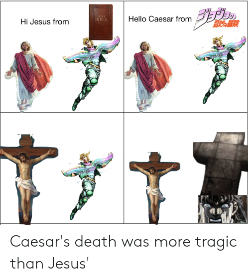 Caesars Death: HOLY  BIBLE  Hello Caesar from  Hi Jesus from Caesar's death was more tragic than Jesus'