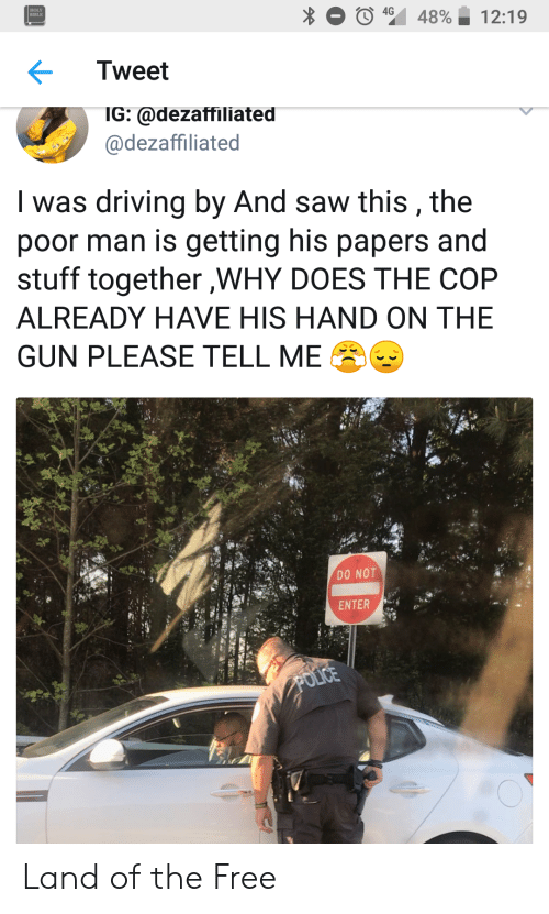 holy bible: HOLY  BIBLE  Tweet  IG: @dezaffiliated  @dezaffiliated  I was driving by And saw this, the  poor man is getting his papers and  stuff together ,WHY DOES THE COP  ALREADY HAVE HIS HAND ON THE  GUN PLEASE TELL ME  DO NOT  ENTER Land of the Free