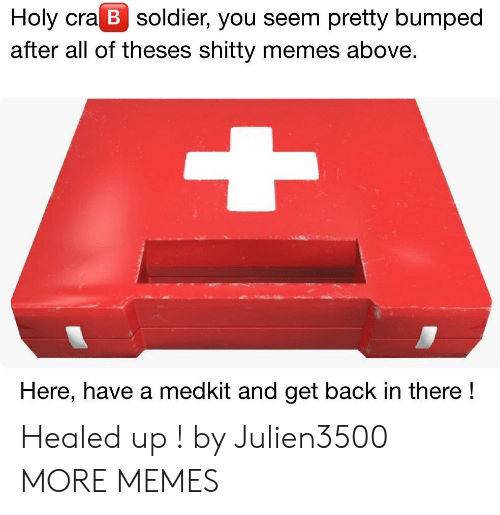 Dank, Memes, and Target: Holy cra B soldier, you seem pretty bumped  after all of theses shitty memes above.  Here, have a medkit and get back in there! Healed up ! by Julien3500 MORE MEMES