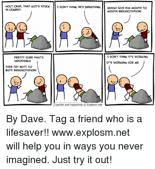 Memes, Cyanide and Happiness, and Impossibility: HOLY CRAP, THAT GUY'S STUCK I DON'T THINK HE'S BREATHING  QUICK! GIVE HIM MOUTH TO  IN CEMENT!  MOUTH RESUSCITATION!  I DON'T THINK IT'S WORKING  PRETTY SURE THAT'S  IMPOSSIBLE  IT'S WORKING FOR ME  THEN TRY BUTT TO  BUTT RESUSCITATION!  Cyanide and Happiness O Explosm.net By Dave. Tag a friend who is a lifesaver!!⠀ www.explosm.net will help you in ways you never imagined. Just try it out!