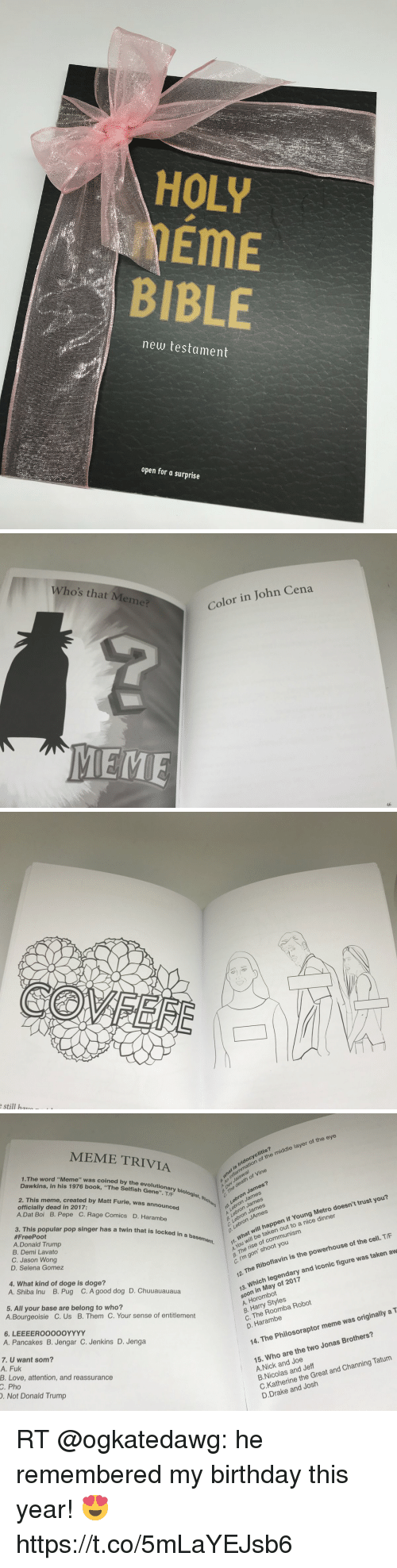 """Philosoraptor Meme: HOLY  EME  BIBLE  new testament  open for a surprise   Who's that Meme?  Color in John Cena  MEME  46   still harO   MEME TRIVIA  1.The word """"Meme"""" was coined by the evol  Dawkins, in his 1976 book, """"The Selfish Gene"""". TE biologis  2. This meme, created by Matt F  officially dead in 2017:  s Iridocyclitis?  mat le mation of the middle layer of the eye  death of Vine  The  A.Dat Boi B. Pepe C. Rage Comics D. Hara  urie, was announced  A ev Jaiswal  3. This popular pop singer has a twin that is locked in a  #FreePoot  Lebron James?  Lebron James  Lebron James  Lebron JAmes  mbe  1.eJmes  A.Donald Trump  B. Demi Lavato  C. Jason Wong  D. Selena Gomez  11, will be taken out to a nice dinner  a The rise of communism  c. I'm gon' shoot you  t will happen if Young Metro doesn't trust you?  Wha  4. What kind of doge is doge?  A. Shiba Inu B. Pug C. A good dog D. Chuuauauaua  5. All your base are belong to who?  42. The Riboflavin is the powerhouse of the c  13. Which legendary and iconic figure was taken aw  soon in May of 2017  A. Horombot  B. Harry Styles  C. The Roomba Robot  D. Harambe  A.Bourgeoisie C. Us B. Them C. Your sense of entitlement  A. Pancakes B. Jengar C. Jenkins D. Jenga  7. U want som?  A. Fuk  B. Love, attention, and reassurance  14. The Philosoraptor meme was originally a T  C. Pho  . Not Donald Trump  15. Who are the two Jonas Brothers?  A.Nick and Joe  B.Nicolas and Jeff  C.Katherine the Great and Channing Tatum  D.Drake and Josh RT @ogkatedawg: he remembered my birthday this year! 😍 https://t.co/5mLaYEJsb6"""
