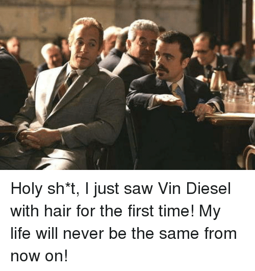 Diesel: Holy sh*t, I just saw Vin Diesel with hair for the first time! My life will never be the same from now on!