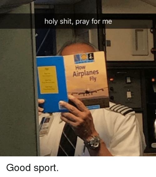 Funny, Shit, and Good: holy shit, pray for me  How  Airplanes  Fly Good sport.