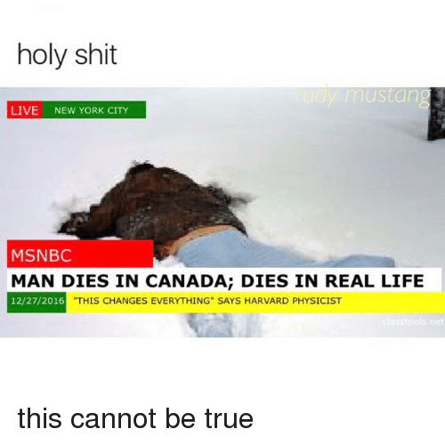 """Life, Memes, and New York: holy shit  y mustang  LIVE  NEW YORK CITY  MSNBC  MAN DIES IN CANADA; DIES IN REAL LIFE  12/27/2016  THIS CHANGES EVERYTHING"""" SAYS HARVARD PHYSICIST  net this cannot be true"""