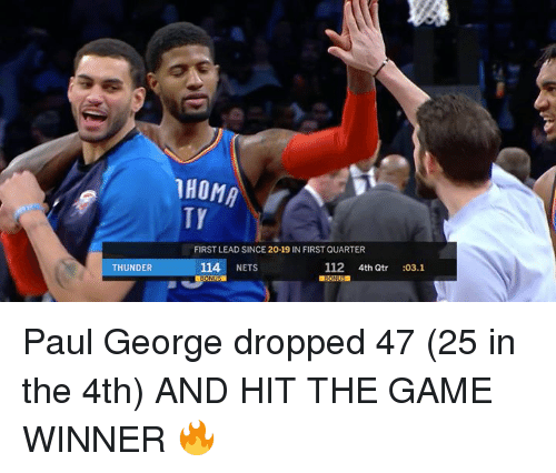 Game Winner: HOMA  TY  FIRST LEAD SINCE 20-19 IN FIRST QUARTER  THUNDER  114 NETS  112 4th Qtr :03.1 Paul George dropped 47 (25 in the 4th) AND HIT THE GAME WINNER 🔥