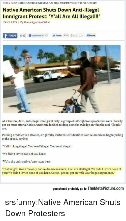"Native American, Protest, and Tumblr: Home a Nation Native American Shuts Down Anti-llegal Immigrant Protest: ""Yall Are All ega  Native American Shuts Down Anti-Illegal  Immigrant Protest: Y'all Are All Illegal!!  Feb 5, 2013 I By Abena Agyeman-Fisher  Share  1089 Recommend 53kTweet 89223 Ema  At a Tucson, Ariz., anti-illegal immigrant rally, a group of self-righteous protesters were literally  put on mute after a Native American decided to drop some knowledge on who the real ""illegals  are.  Pushing a toddler in a stroller, a rightfully irritated self-identified Native American began yelling  at the group, saying:  ""Y'all f*ckingillegal. You're allillegal. You're all illegal!  We didn't invite none of you here!  We're the only native Americans here  ""That's right, we're the only native Americans here. Y'all are all illegal. we didn't nite none of  you! We didn't invite none of you here. Get on, get on, get on with your bogus arguments.""  you should probably go to TheMetaPicture.com srsfunny:Native American Shuts Down Protesters"